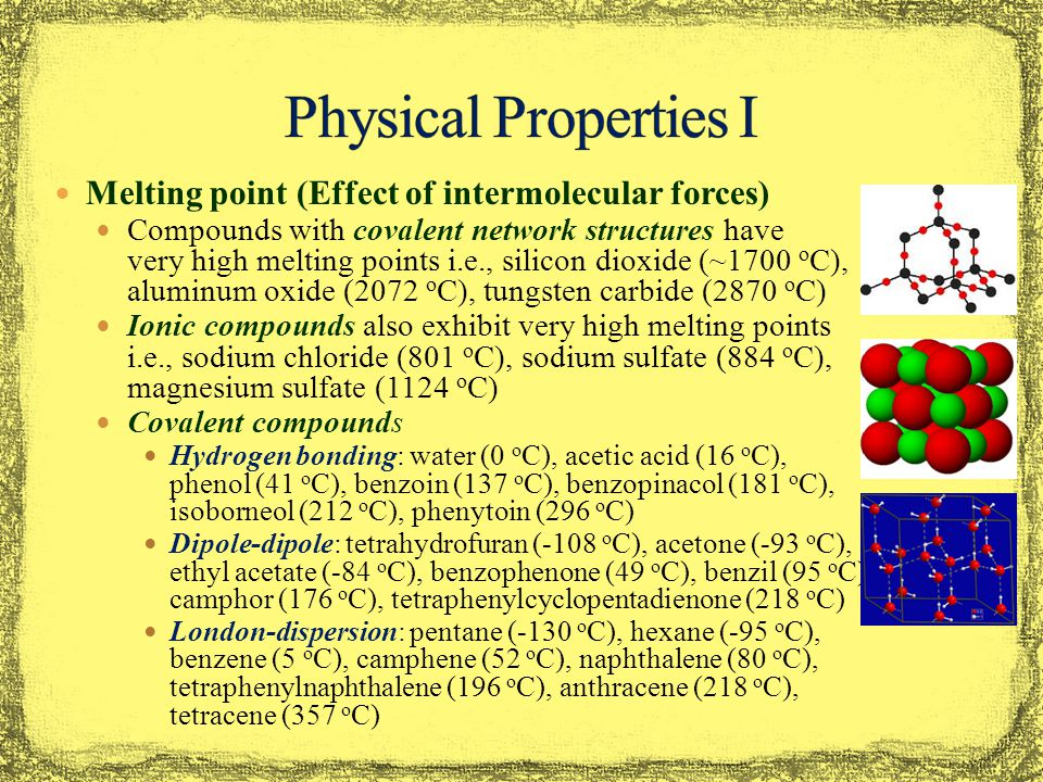 Melting point (Effect of intermolecular forces) Compounds with covalent network structures have very high melting points i.e., silicon dioxide (~1700 o C), aluminum oxide (2072 o C), tungsten carbide (2870 o C) Ionic compounds also exhibit very high melting points i.e., sodium chloride (801 o C), sodium sulfate (884 o C), magnesium sulfate (1124 o C) Covalent compounds Hydrogen bonding: water (0 o C), acetic acid (16 o C), phenol (41 o C), benzoin (137 o C), benzopinacol (181 o C), isoborneol (212 o C), phenytoin (296 o C) Dipole-dipole: tetrahydrofuran (-108 o C), acetone (-93 o C), ethyl acetate (-84 o C), benzophenone (49 o C), benzil (95 o C), camphor (176 o C), tetraphenylcyclopentadienone (218 o C) London-dispersion: pentane (-130 o C), hexane (-95 o C), benzene (5 o C), camphene (52 o C), naphthalene (80 o C), tetraphenylnaphthalene (196 o C), anthracene (218 o C), tetracene (357 o C)