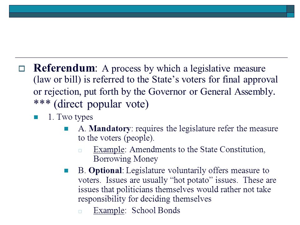  Referendum: A process by which a legislative measure (law or bill) is referred to the State's voters for final approval or rejection, put forth by the Governor or General Assembly.