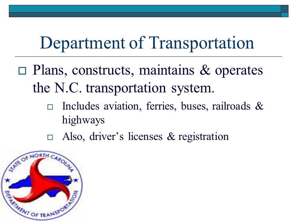 Department of Transportation  Plans, constructs, maintains & operates the N.C.