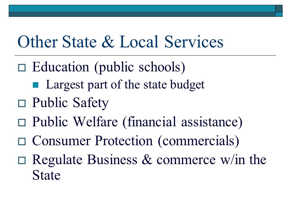 Other State & Local Services  Education (public schools) Largest part of the state budget  Public Safety  Public Welfare (financial assistance)  Consumer Protection (commercials)  Regulate Business & commerce w/in the State