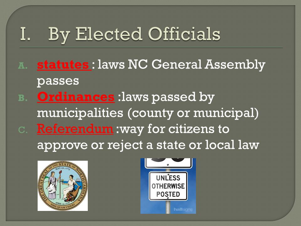 A. statutes : laws NC General Assembly passes B. Ordinances :laws passed by municipalities (county or municipal) C. Referendum :way for citizens to ap
