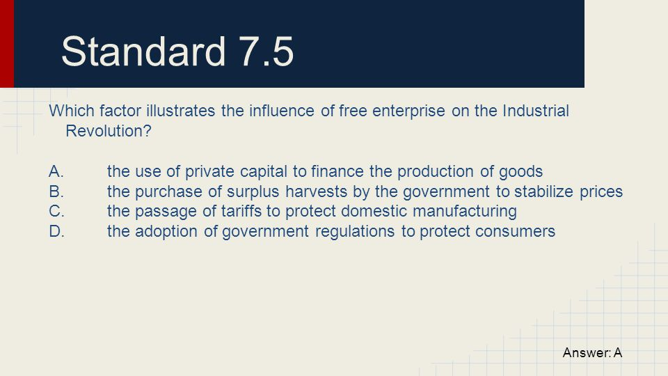 Standard 7.5 Which factor illustrates the influence of free enterprise on the Industrial Revolution? A. the use of private capital to finance the prod