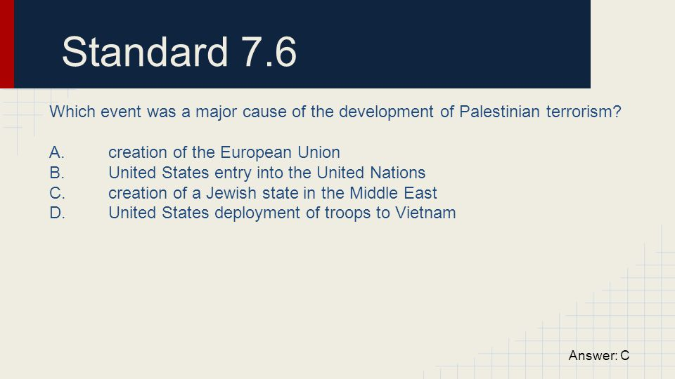 Standard 7.6 Which event was a major cause of the development of Palestinian terrorism? A. creation of the European Union B. United States entry into