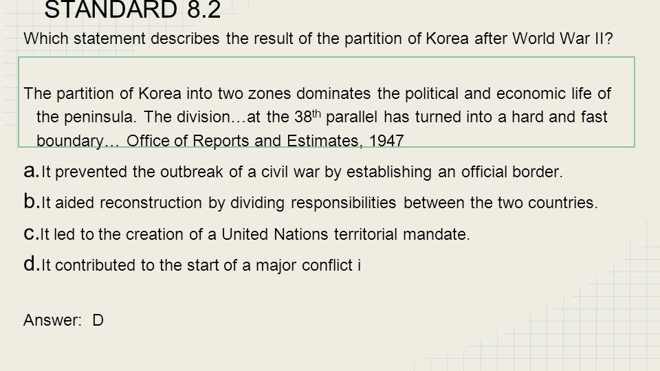 STANDARD 8.2 Which statement describes the result of the partition of Korea after World War II? The partition of Korea into two zones dominates the po