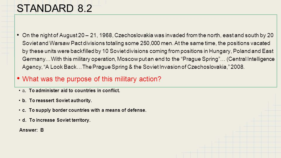 STANDARD 8.2 Use the excerpt below to answer the question. On the night of August 20 – 21, 1968, Czechoslovakia was invaded from the north, east and s