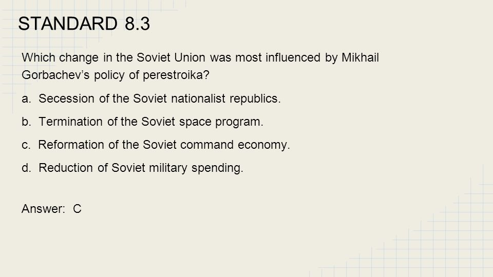 STANDARD 8.3 Which change in the Soviet Union was most influenced by Mikhail Gorbachev's policy of perestroika? a. Secession of the Soviet nationalist