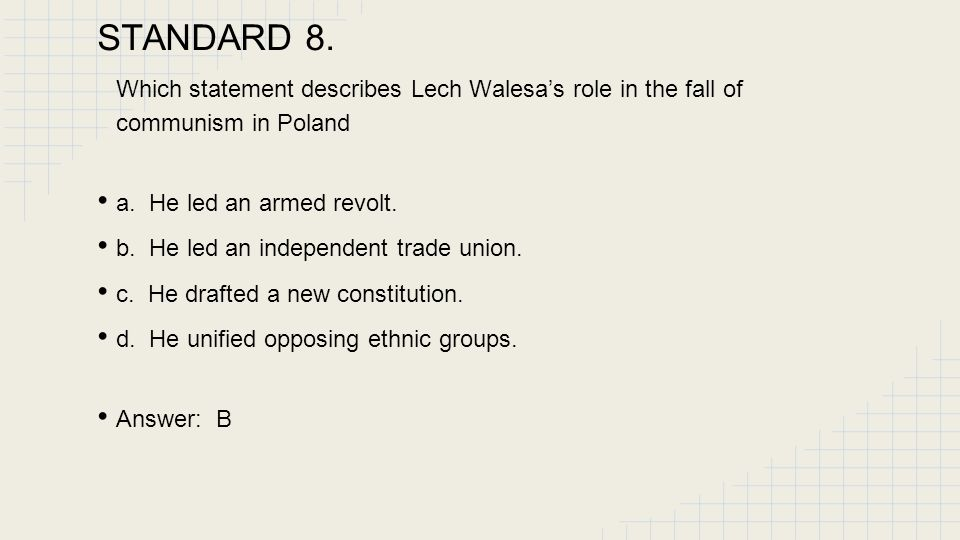 STANDARD 8.6 Which statement describes Lech Walesa's role in the fall of communism in Poland? a. He led an armed revolt. b. He led an independent trad