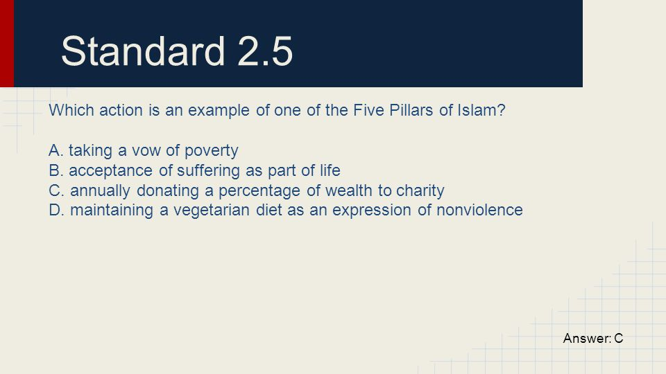 Standard 2.5 Which action is an example of one of the Five Pillars of Islam? A. taking a vow of poverty B. acceptance of suffering as part of life C.