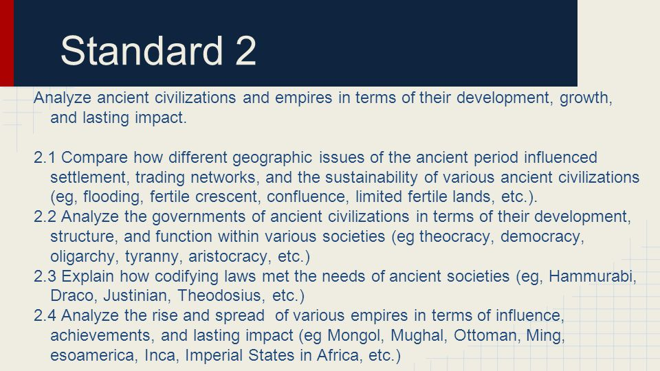 Standard 2 2.5 Analyze the development and growth of major Eastern and Western religions (eg Including but not limited to Buddhism, Christianity, Confucianism, Hinduism, Islam, Judaism, and Shintoism, etc.) 2.6 Analyze the interaction between the Islamic world and Europe and Asia in terms of increased trade, enhanced technology innovation, and an impact on scientific thought and the arts 2.7 Analyze the relationship between trade routes and the development and decline of major empires (eg Ghana, Mali, Songhai, Greece, Rome, China, Mughal, Mongol, Mesoamerica, Inca, etc) 2.8 Compare the conditions, racial composition, and status of social classes, casts, and slaves in ancient societies and analyze changes in those elements.