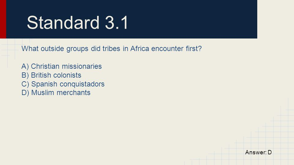 Standard 3.1 What outside groups did tribes in Africa encounter first? A) Christian missionaries B) British colonists C) Spanish conquistadors D) Musl