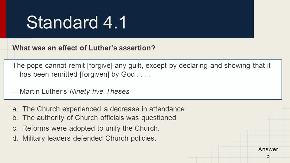 Standard 4.1 What was an effect of Luther's assertion? The pope cannot remit [forgive] any guilt, except by declaring and showing that it has been rem