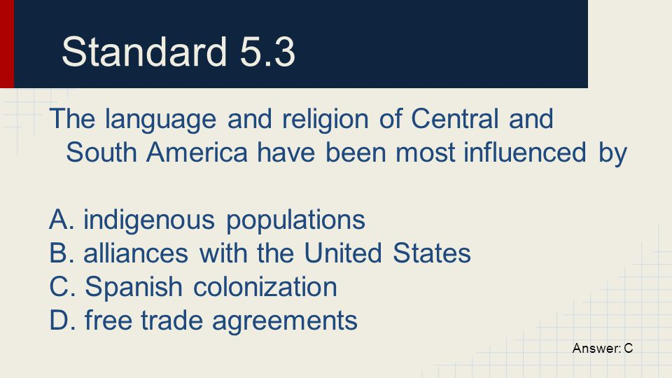 Standard 5.3 The language and religion of Central and South America have been most influenced by A. indigenous populations B. alliances with the Unite