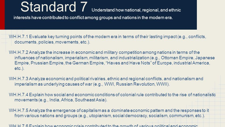 Standard 7 Understand how national, regional, and ethnic interests have contributed to conflict among groups and nations in the modern era. WH.H.7.1 E