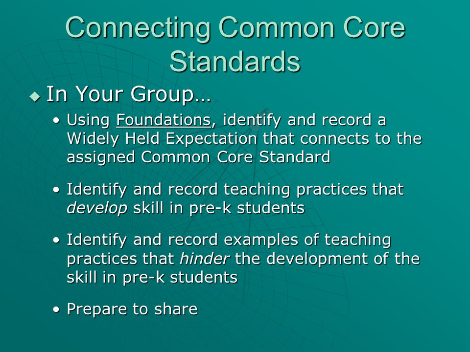 Connecting Common Core Standards  In Your Group… Using Foundations, identify and record a Widely Held Expectation that connects to the assigned Common Core StandardUsing Foundations, identify and record a Widely Held Expectation that connects to the assigned Common Core Standard Identify and record teaching practices that develop skill in pre-k studentsIdentify and record teaching practices that develop skill in pre-k students Identify and record examples of teaching practices that hinder the development of the skill in pre-k studentsIdentify and record examples of teaching practices that hinder the development of the skill in pre-k students Prepare to sharePrepare to share