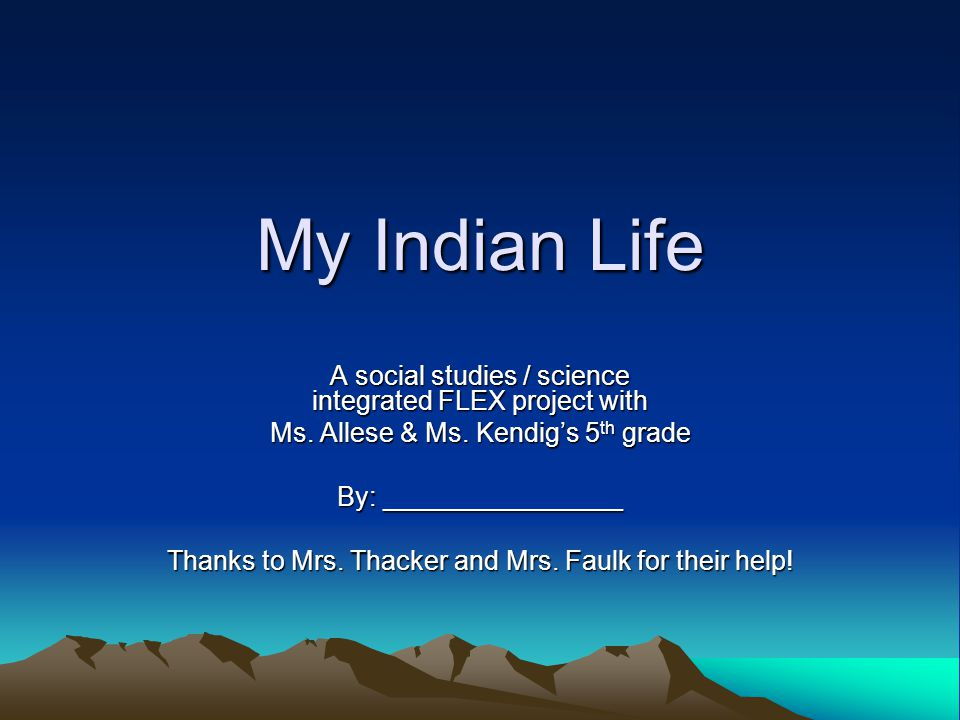 My Indian Life A social studies / science integrated FLEX project with Ms. Allese & Ms. Kendig's 5 th grade By: ________________ Thanks to Mrs. Thacke