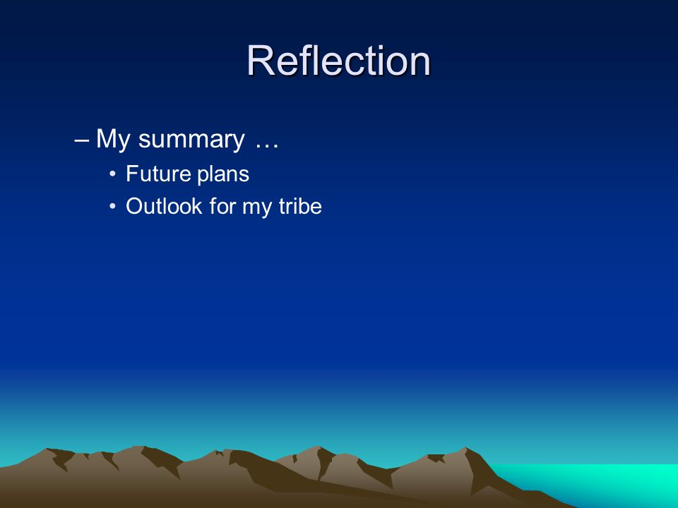 Reflection –My summary … Future plans Outlook for my tribe