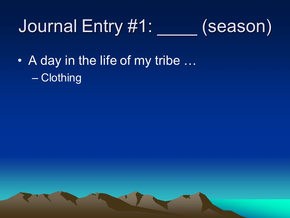 Journal Entry #1: ____ (season) A day in the life of my tribe … –Food