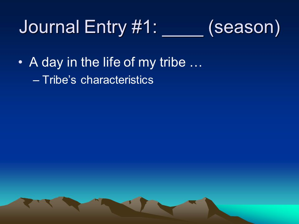 Journal Entry #1: ____ (season) A day in the life of my tribe … –Tribe's characteristics