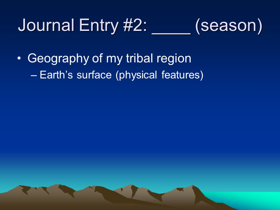 Geography of my tribal region –Ecosystem description Plants Animals Journal Entry #2: ____ (season)