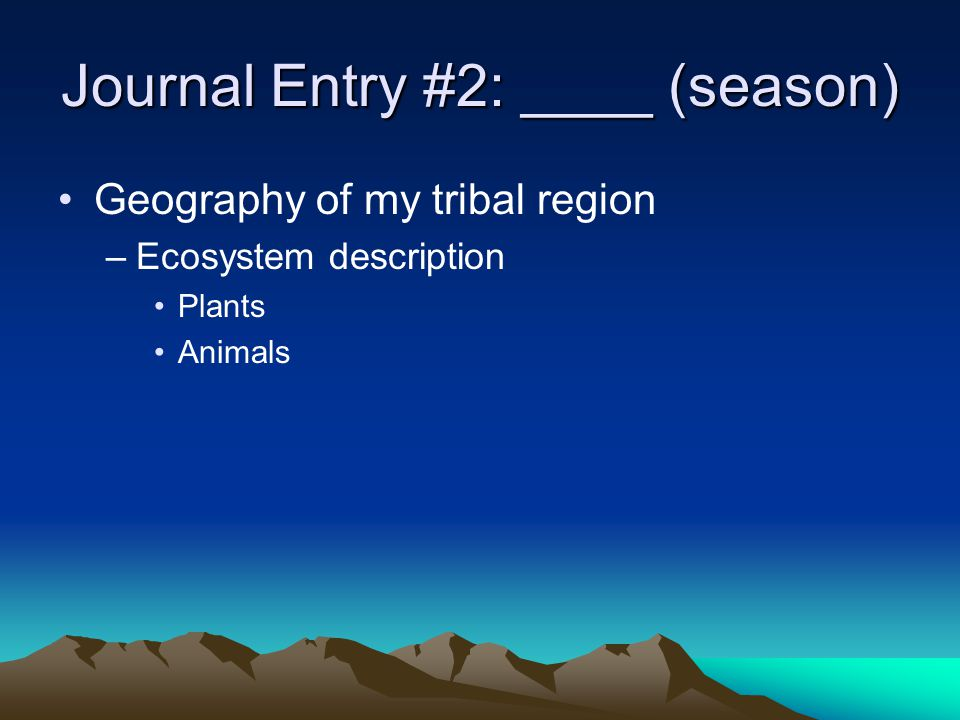 Geography of my tribal region –Ecosystem description Plants Animals Journal Entry #2: ____ (season)