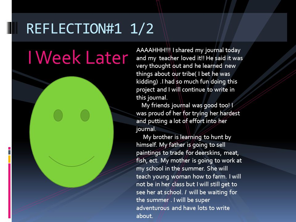 I Week Later REFLECTION#1 1/2 AAAAHHH!!! I shared my journal today and my teacher loved it!! He said it was very thought out and he learned new things