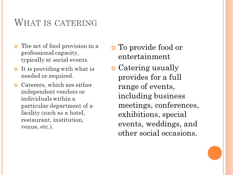 W HAT IS CATERING The act of food provision in a professional capacity, typically at social events.