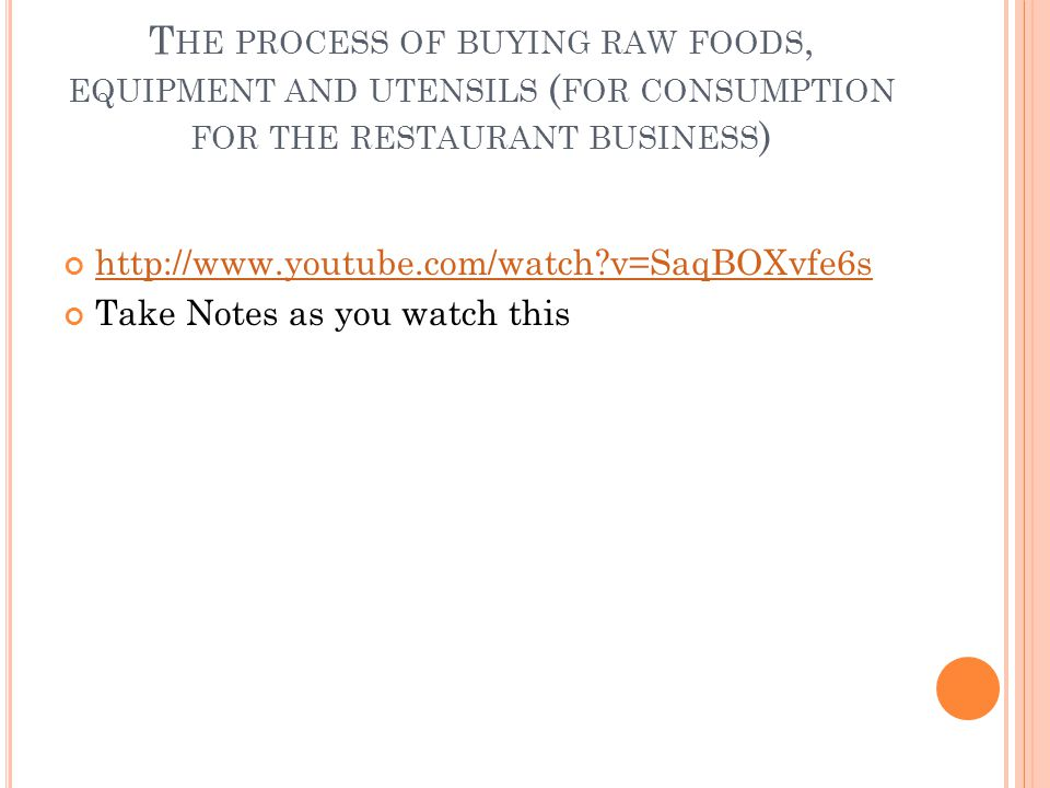 T HE PROCESS OF BUYING RAW FOODS, EQUIPMENT AND UTENSILS ( FOR CONSUMPTION FOR THE RESTAURANT BUSINESS ) http://www.youtube.com/watch v=SaqBOXvfe6s Take Notes as you watch this