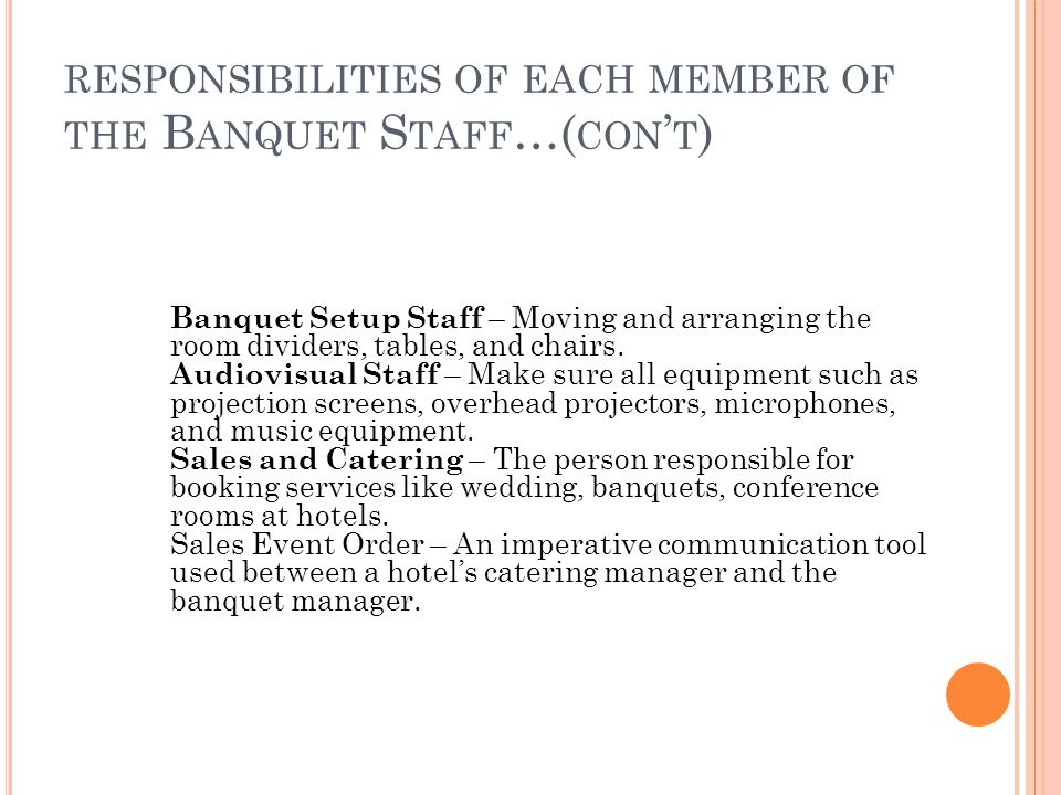 RESPONSIBILITIES OF EACH MEMBER OF THE B ANQUET S TAFF …( CON ' T ) Banquet Setup Staff – Moving and arranging the room dividers, tables, and chairs.