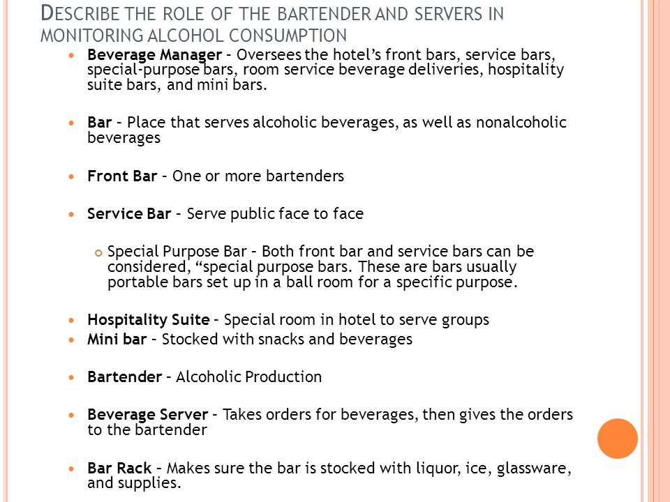 D ESCRIBE THE ROLE OF THE BARTENDER AND SERVERS IN MONITORING ALCOHOL CONSUMPTION Beverage Manager – Oversees the hotel's front bars, service bars, special-purpose bars, room service beverage deliveries, hospitality suite bars, and mini bars.