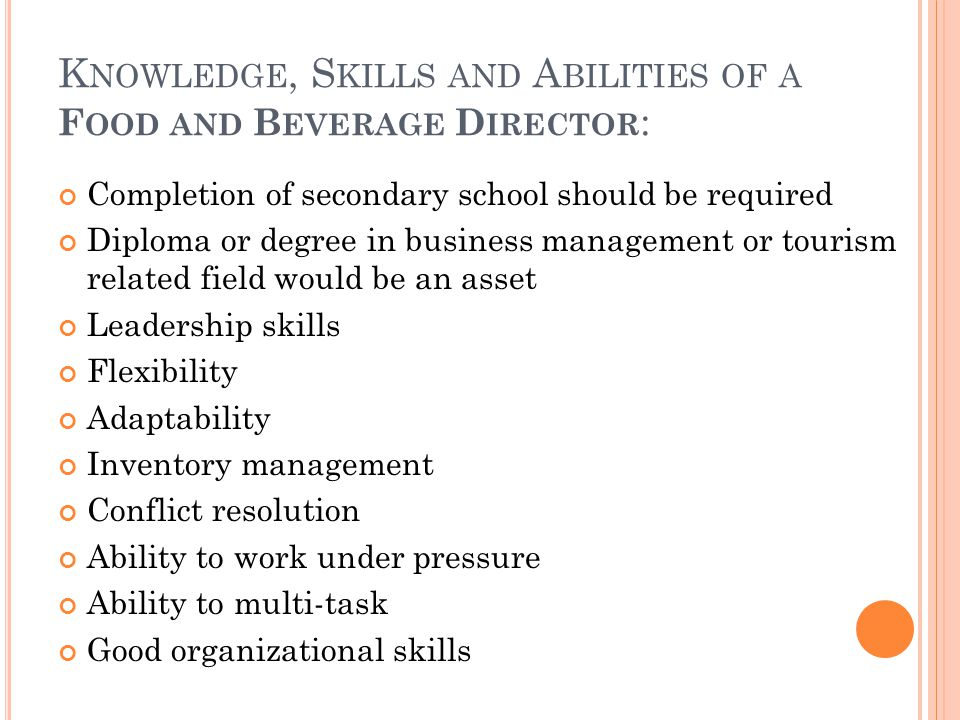 K NOWLEDGE, S KILLS AND A BILITIES OF A F OOD AND B EVERAGE D IRECTOR : Completion of secondary school should be required Diploma or degree in business management or tourism related field would be an asset Leadership skills Flexibility Adaptability Inventory management Conflict resolution Ability to work under pressure Ability to multi-task Good organizational skills