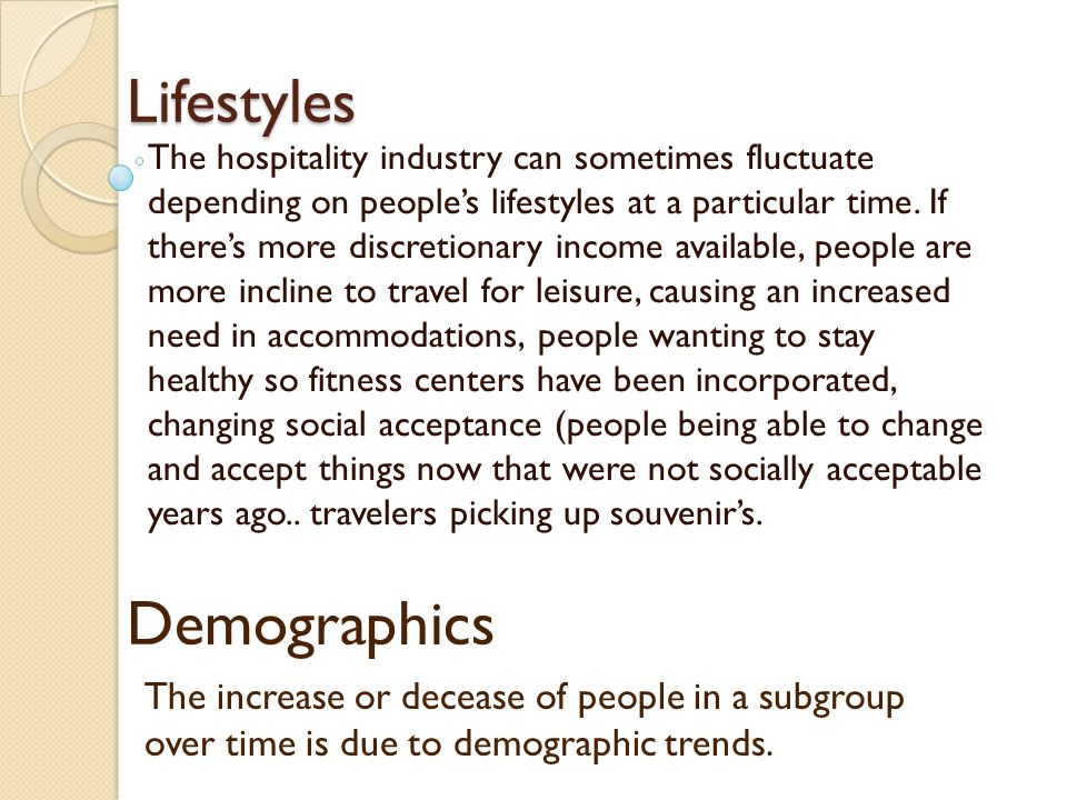 Lifestyles The hospitality industry can sometimes fluctuate depending on people's lifestyles at a particular time.