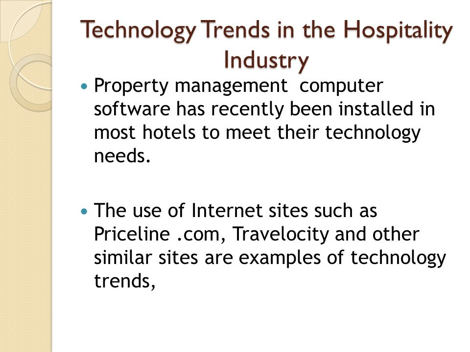 Technology Trends in the Hospitality Industry Property management computer software has recently been installed in most hotels to meet their technology needs.