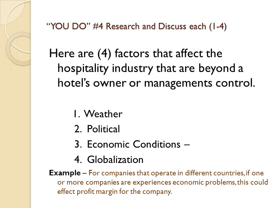 YOU DO #4 Research and Discuss each (1-4) Here are (4) factors that affect the hospitality industry that are beyond a hotel's owner or managements control.