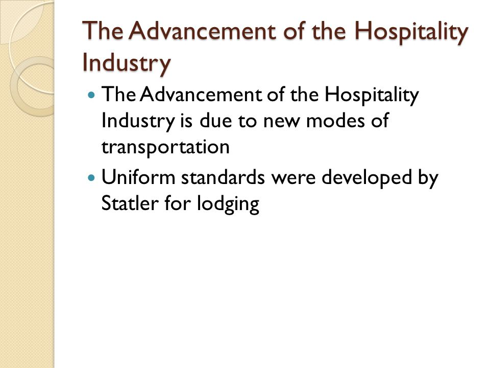 The Advancement of the Hospitality Industry The Advancement of the Hospitality Industry is due to new modes of transportation Uniform standards were developed by Statler for lodging