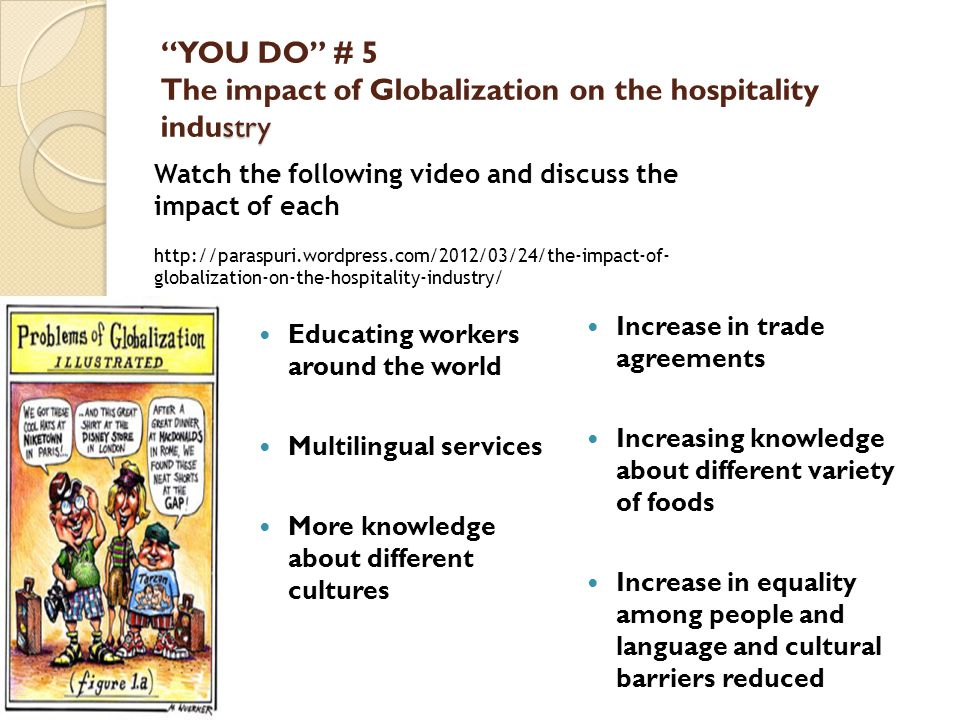 stry YOU DO # 5 The impact of Globalization on the hospitality industry Educating workers around the world Multilingual services More knowledge about different cultures Increase in trade agreements Increasing knowledge about different variety of foods Increase in equality among people and language and cultural barriers reduced Watch the following video and discuss the impact of each http://paraspuri.wordpress.com/2012/03/24/the-impact-of- globalization-on-the-hospitality-industry/