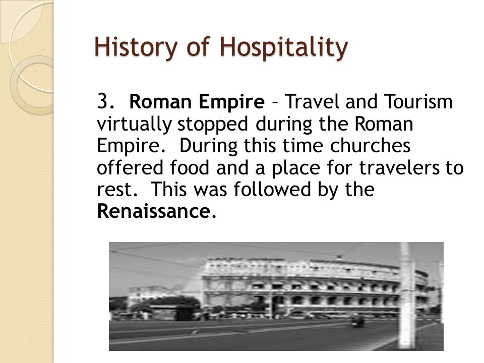 History of Hospitality 3. Roman Empire – Travel and Tourism virtually stopped during the Roman Empire. During this time churches offered food and a pl