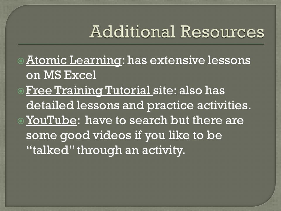  Atomic Learning: has extensive lessons on MS Excel  Free Training Tutorial site: also has detailed lessons and practice activities.  YouTube: have