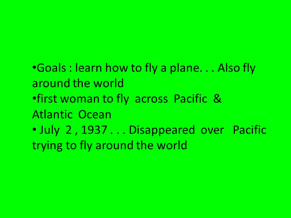 Goals : learn how to fly a plane... Also fly around the world first woman to fly across Pacific & Atlantic Ocean July 2, 1937... Disappeared over Paci