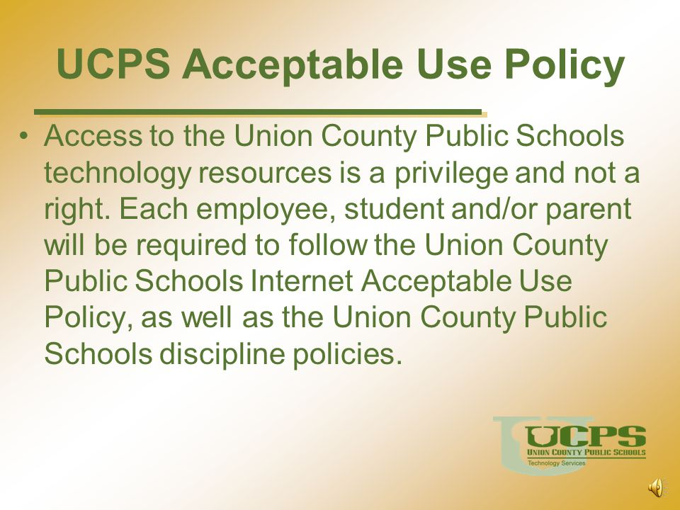 UCPS Acceptable Use Policy General Guidelines Students will have access to all available forms of electronic media and communication, which is in support of education and research and in support of the educational goals and objectives of the Union County Public Schools.
