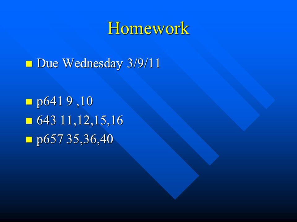 Homework Due Wednesday 3/9/11 Due Wednesday 3/9/11 p641 9,10 p641 9,10 643 11,12,15,16 643 11,12,15,16 p657 35,36,40 p657 35,36,40