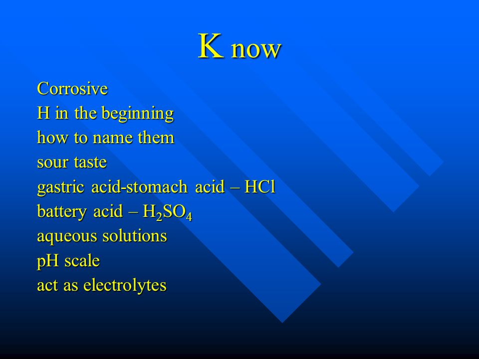 K now Corrosive H in the beginning how to name them sour taste gastric acid-stomach acid – HCl battery acid – H 2 SO 4 aqueous solutions pH scale act as electrolytes