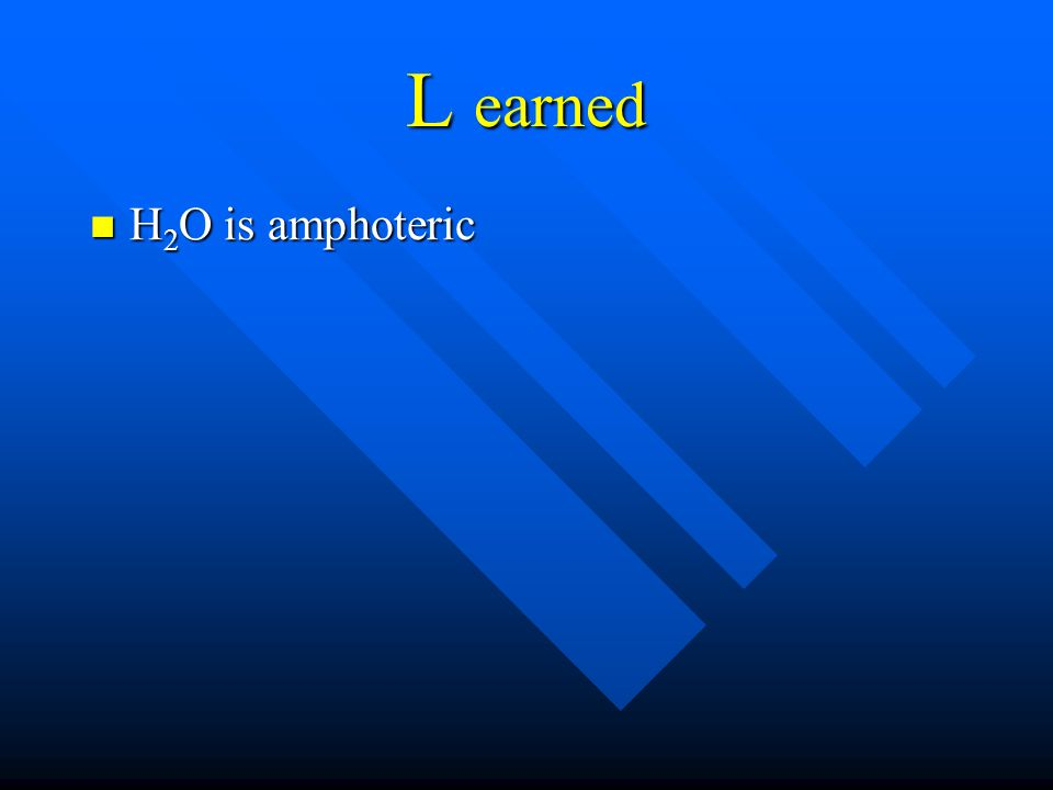 L earned H 2 O is amphoteric H 2 O is amphoteric