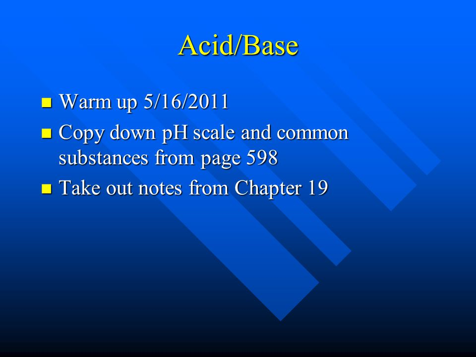 Acid/Base Warm up 5/16/2011 Warm up 5/16/2011 Copy down pH scale and common substances from page 598 Copy down pH scale and common substances from page 598 Take out notes from Chapter 19 Take out notes from Chapter 19
