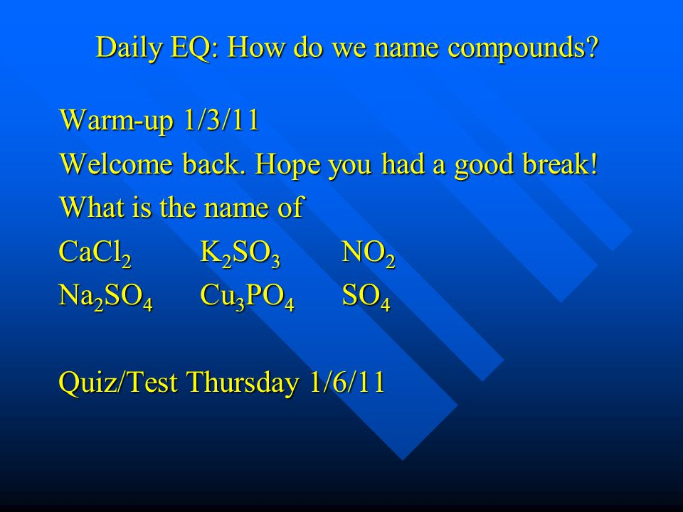 Daily EQ: How do we name compounds? Warm-up 1/3/11 Welcome back. Hope you had a good break! What is the name of CaCl 2 K 2 SO 3 NO 2 Na 2 SO 4 Cu 3 PO