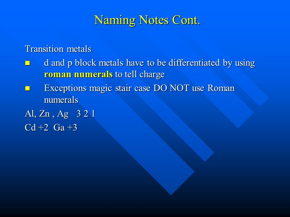 Naming Notes Cont. Transition metals d and p block metals have to be differentiated by using roman numerals to tell charge d and p block metals have t