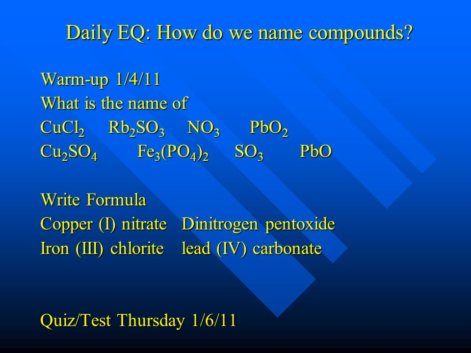 Daily EQ: How do we name compounds? Warm-up 1/4/11 What is the name of CuCl 2 Rb 2 SO 3 NO 3 PbO 2 Cu 2 SO 4 Fe 3 (PO 4 ) 2 SO 3 PbO Write Formula Cop