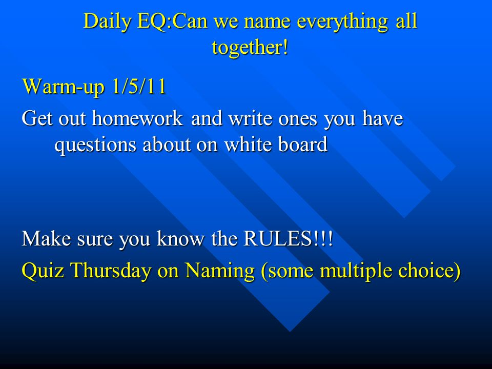 Daily EQ:Can we name everything all together! Warm-up 1/5/11 Get out homework and write ones you have questions about on white board Make sure you kno