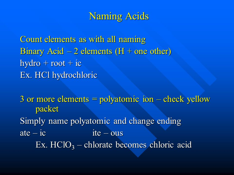 Naming Acids Count elements as with all naming Binary Acid – 2 elements (H + one other) hydro + root + ic Ex.