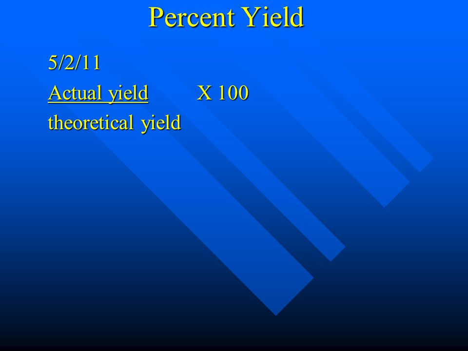 Percent Yield 5/2/11 What is the percent yield if 13.1 g CaO is actually and the theoretical yield is 15.2 g.