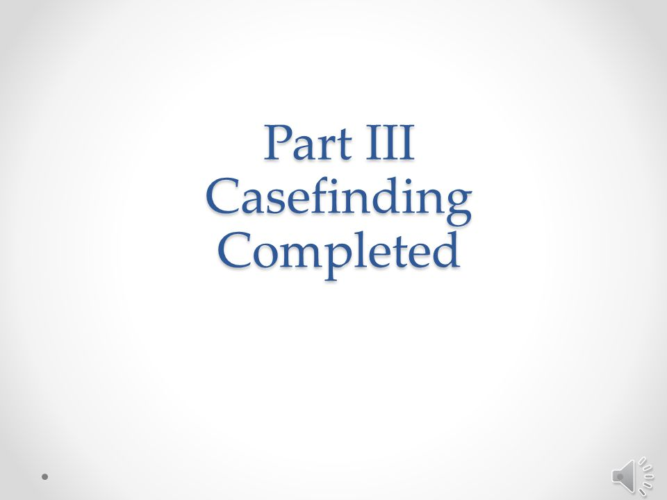 Part III: Casefinding Section III.4: Tracking Reported Cases – continued o If the facility prefers to create its own tracking system, the fields included in the template should be considered for inclusion in the tracking system.